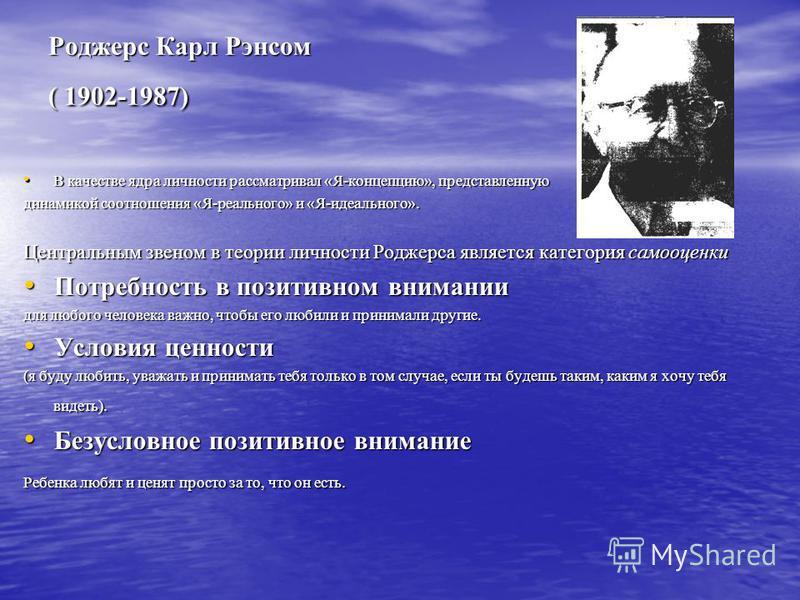 Роджерс Карл Рэнсом ( 1902-1987) В качестве ядра личности рассматривал «Я-концепцию», представленную В качестве ядра личности рассматривал «Я-концепцию», представленную динамикой соотношения «Я-реального» и «Я-идеального». Центральным звеном в теории