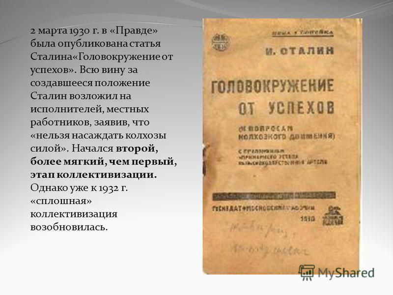 2 марта 1930 г. в «Правде» была опубликована статья Сталина«Головокружение от успехов». Всю вину за создавшееся положение Сталин возложил на исполнителей, местных работников, заявив, что «нельзя насаждать колхозы силой». Начался второй, более мягкий,