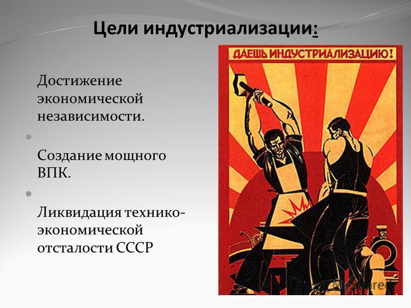 Цели индустриализации: Достижение экономической независимости. Создание мощного ВПК. Ликвидация технико- экономической отсталости СССР