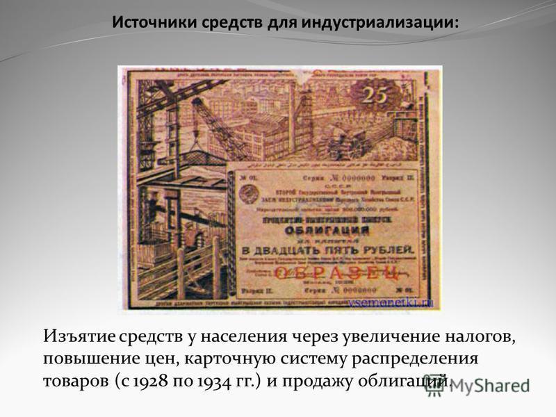 Источники средств для индустриализации: Изъятие средств у населения через увеличение налогов, повышение цен, карточную систему распределения товаров (с 1928 по 1934 гг.) и продажу облигаций.
