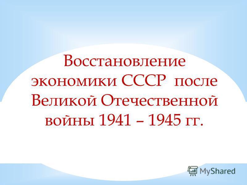 Восстановление экономики СССР после Великой Отечественной войны 1941 – 1945 гг.