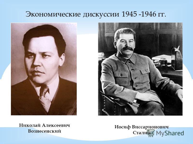 Экономические дискуссии 1945 -1946 гг. Николай Алексеевич Вознесенский Иосиф Виссарионович Сталин