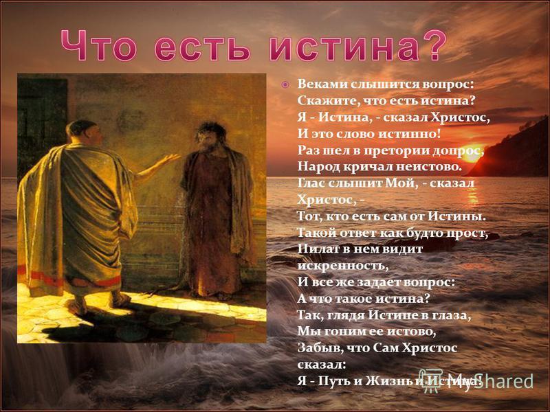 Веками слышится вопрос: Скажите, что есть истина? Я - Истина, - сказал Христос, И это слово истинно! Раз шел в претории допрос, Народ кричал неистово. Глас слышит Мой, - сказал Христос, - Тот, кто есть сам от Истины. Такой ответ как будто прост, Пила