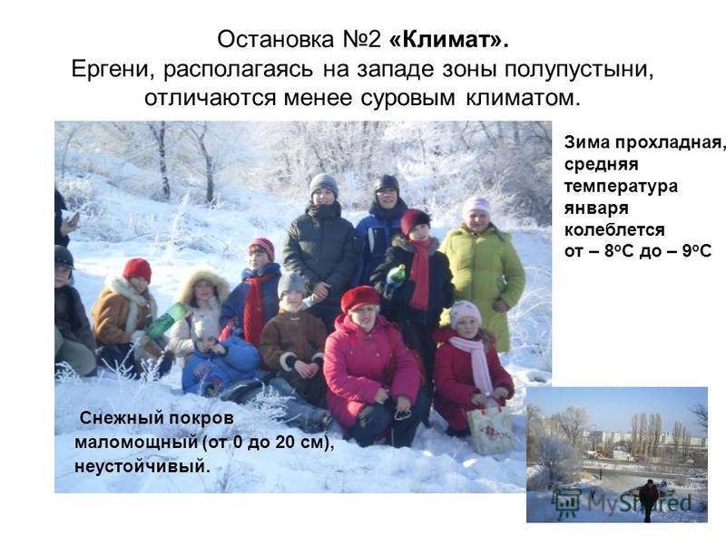 Остановка 2 «Климат». Ергени, располагаясь на западе зоны полупустыни, отличаются менее суровым климатом. Снежный покров маломощный (от 0 до 20 см), неустойчивый. Зима прохладная, средняя температура января колеблется от – 8 о С до – 9 о С