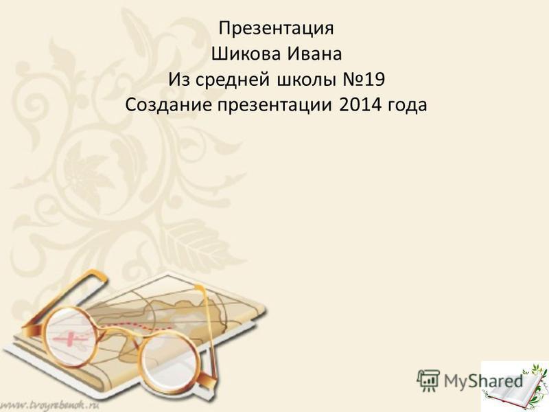 Презентация Шикова Ивана Из средней школы 19 Создание презентации 2014 года