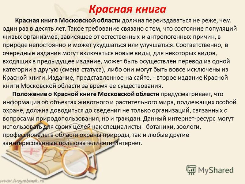 Красная книга Красная книга Московской области должна переиздаваться не реже, чем один раз в десять лет. Такое требование связано с тем, что состояние популяций живых организмов, зависящее от естественных и антропогенных причин, в природе непостоянно