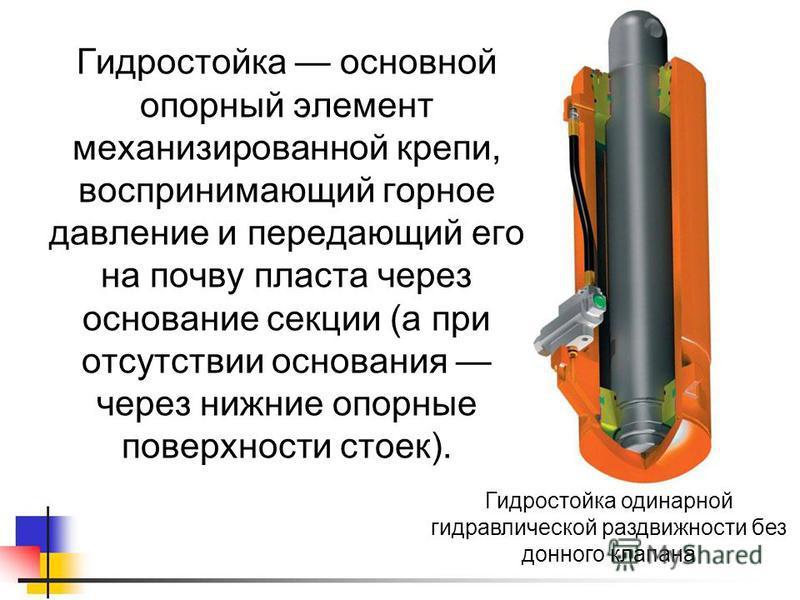 Гидростойка основной опорный элемент механизированной крепи, воспринимающий горное давление и передающий его на почву пласта через основание секции (а при отсутствии основания через нижние опорные поверхности стоек). Гидростойка одинарной гидравличес