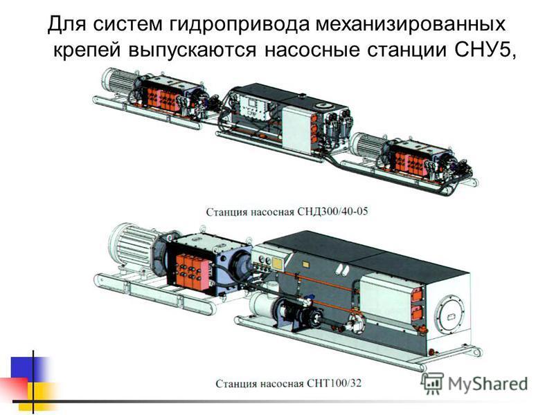 Для систем гидропривода механизированных крепей выпускаются насосные станции СНУ5, СНУ9 и СНТ32