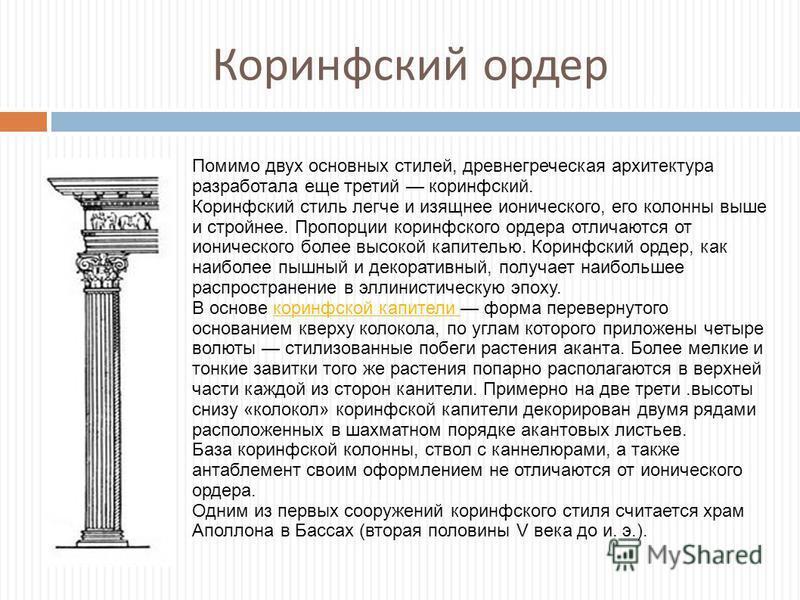 Коринфский ордер Помимо двух основных стилей, древнегреческая архитектура разработала еще третий коринфский. Коринфский стиль легче и изящнее ионического, его колонны выше и стройнее. Пропорции коринфского ордера отличаются от ионического более высок