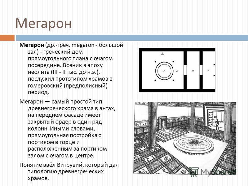 Мегарон Мегарон ( др.- греч. megaron - большой зал ) - греческий дом прямоугольного плана с очагом посередине. Возник в эпоху неолита (III - II тыс. до н. э.), послужил прототипом храмов в гомеровский ( предполисный ) период. Мегарон самый простой ти