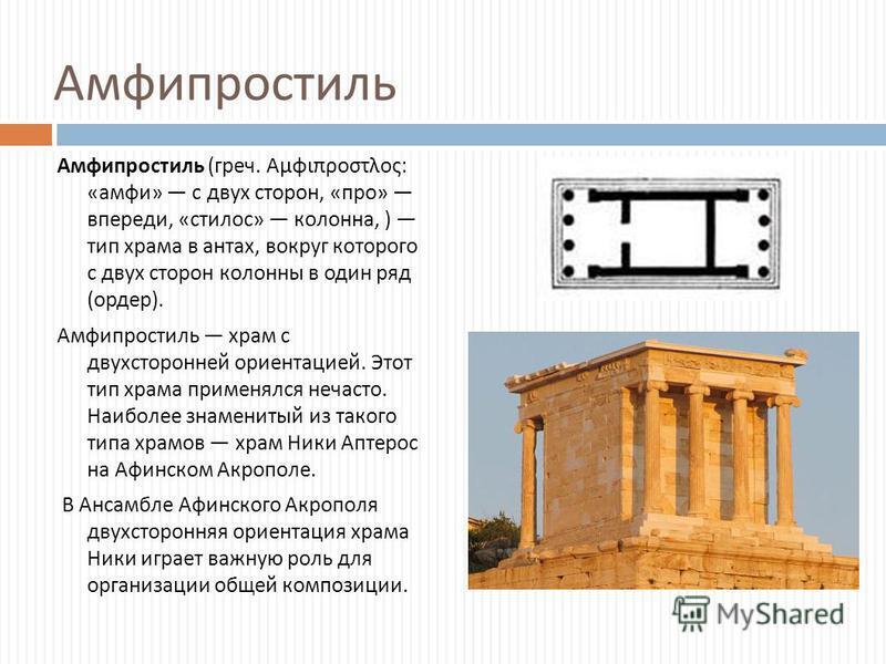 Амфипростиль Амфипростиль ( греч. Αμφιπροστλος : « амфи » с двух сторон, « про » впереди, « стилус » колонна, ) тип храма в антах, вокруг которого с двух сторон колонны в один ряд ( ордер ). Амфипростиль храм с двухсторонней ориентацией. Этот тип хра
