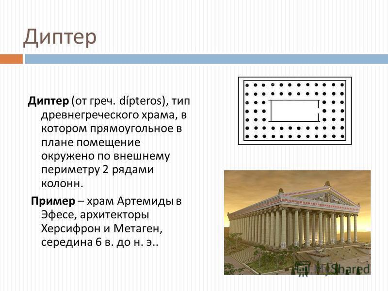 Диптер Диптер ( от греч. dípteros), тип древнегреческого храма, в котором прямоугольное в плане помещение окружено по внешнему периметру 2 рядами колонн. Пример – храм Артемиды в Эфесе, архитекторы Херсифрон и Метаген, середина 6 в. до н. э..