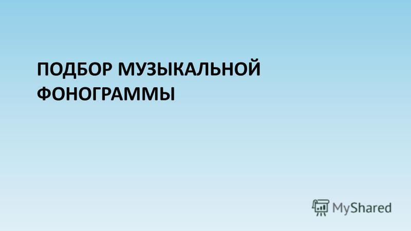 ПОДБОР МУЗЫКАЛЬНОЙ ФОНОГРАММЫ