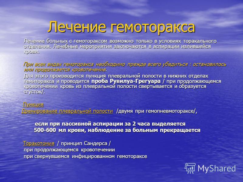Лечение гемоторакса Лечение больных с гемотораксом возможно только в условиях торакального отделения. Лечебные мероприятия заключаются в аспирации излившейся крови. При всех видах гемоторакса необходимо прежде всего убедиться : остановилось или продо