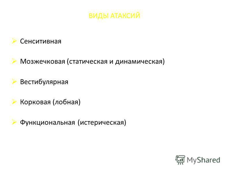 ВИДЫ АТАКСИЙ Сенситивная Мозжечковая (статическая и динамическая) Вестибулярная Корковая (лобная) Функциональная (истерическая)