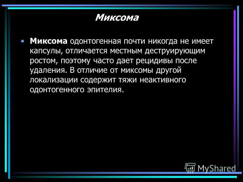 Миксома Миксома одонтогенная почти никогда не имеет капсулы, отличается местным деструирующим ростом, поэтому часто дает рецидивы после удаления. В отличие от миксомы другой локализации содержит тяжи неактивного одонтогенного эпителия.