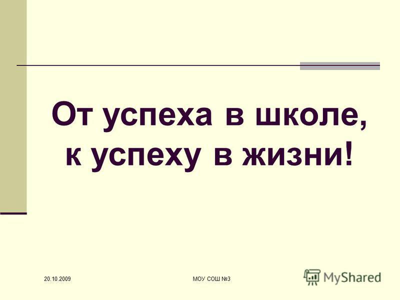 20.10.2009 МОУ СОШ 3 От успеха в школе, к успеху в жизни!