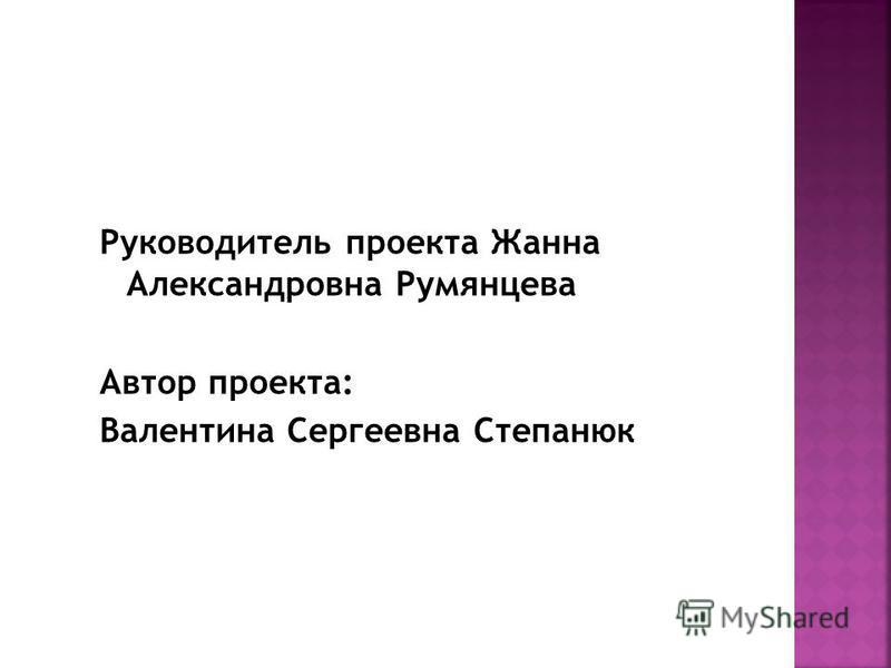 Руководитель проекта Жанна Александровна Румянцева Автор проекта: Валентина Сергеевна Степанюк