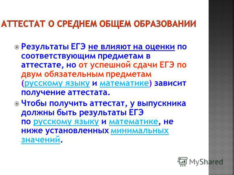 Результаты ЕГЭ не влияют на оценки по соответствующим предметам в аттестате, но от успешной сдачи ЕГЭ по двум обязательным предметам (русскому языку и математике) зависит получение аттестата.русскому языку математике Чтобы получить аттестат, у выпуск