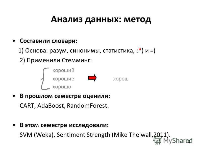 6 Анализ данных: метод Составили словари: 1) Основа: разум, синонимы, статистика, :*) и =( 2) Применили Стемминг: хороший хорошие хорош хорошо В прошлом семестре оценили: CART, AdaBoost, RandomForest. В этом семестре исследовали: SVM (Weka), Sentimen