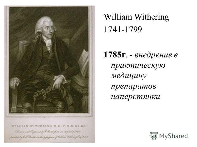 William Withering 1741-1799 1785 г. - внедрение в практическую медицину препаратов наперстянки