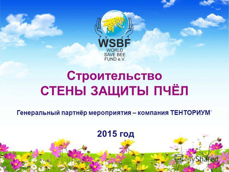 Строительство СТЕНЫ ЗАЩИТЫ ПЧЁЛ Генеральный партнёр мероприятия – компания ТЕНТОРИУМ ® 2015 год