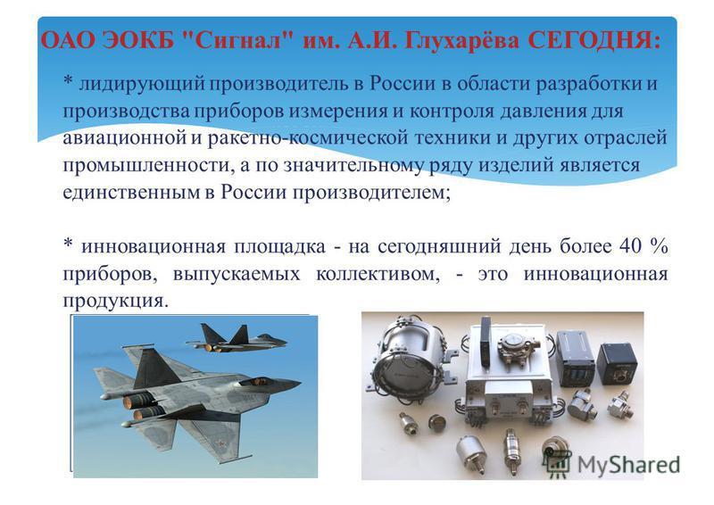 * лидирующий производитель в России в области разработки и производства приборов измерения и контроля давления для авиационной и ракетно-космической техники и других отраслей промышленности, а по значительному ряду изделий является единственным в Рос