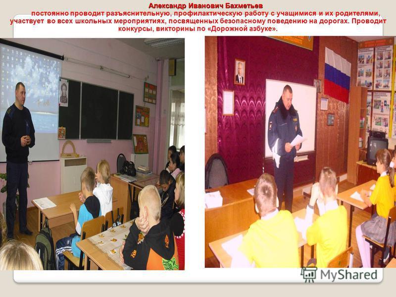 Александр Иванович Бахметьев постоянно проводит разъяснительную, профилактическую работу с учащимися и их родителями, участвует во всех школьных мероприятиях, посвященных безопасному поведению на дорогах. Проводит конкурсы, викторины по «Дорожной азб