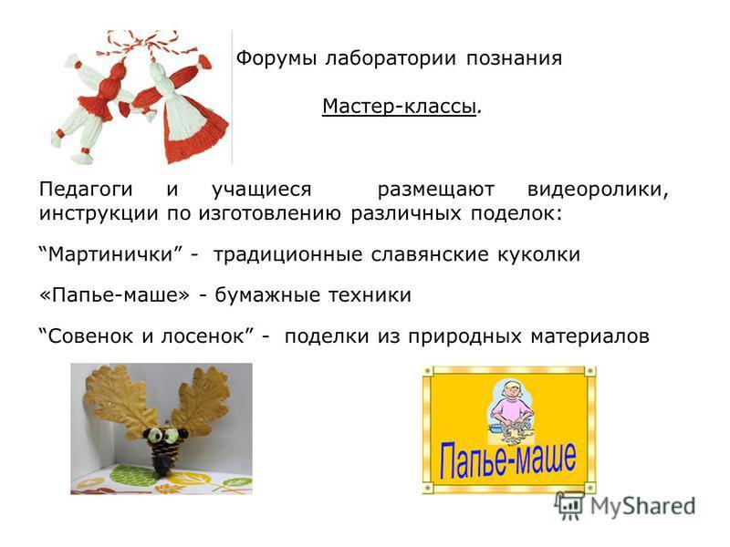 Форумы лаборатории познания Мастер-классы. Педагоги и учащиеся размещают видеоролики, инструкции по изготовлению различных поделок: Мартинички - традиционные славянские куколки «Папье-маше» - бумажные техники Совенок и лосенок - поделки из природных