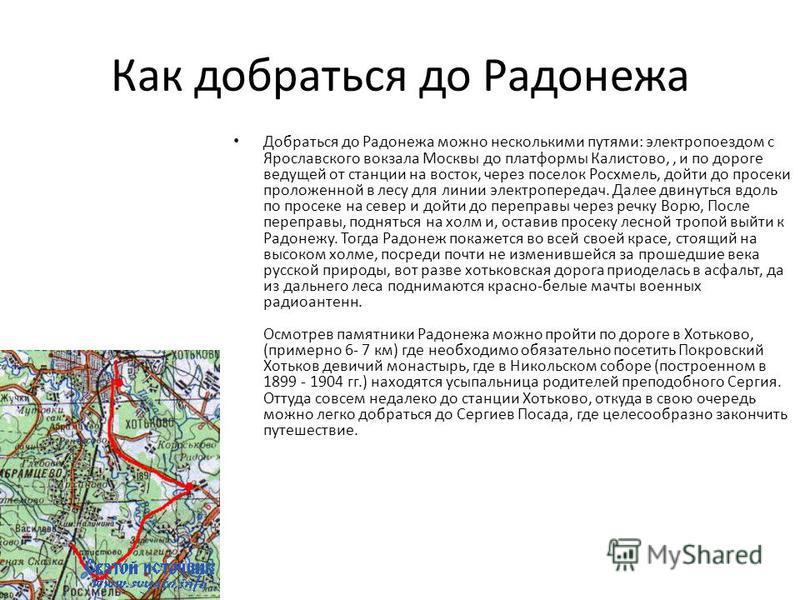 Как добраться до Радонежа Добраться до Радонежа можно несколькими путями: электропоездом с Ярославского вокзала Москвы до платформы Калистово,, и по дороге ведущей от станции на восток, через поселок Росхмель, дойти до просеки проложенной в лесу для