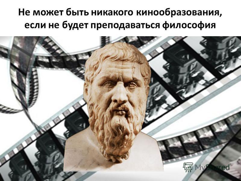 Не может быть никакого кинообразования, если не будет преподаваться философия