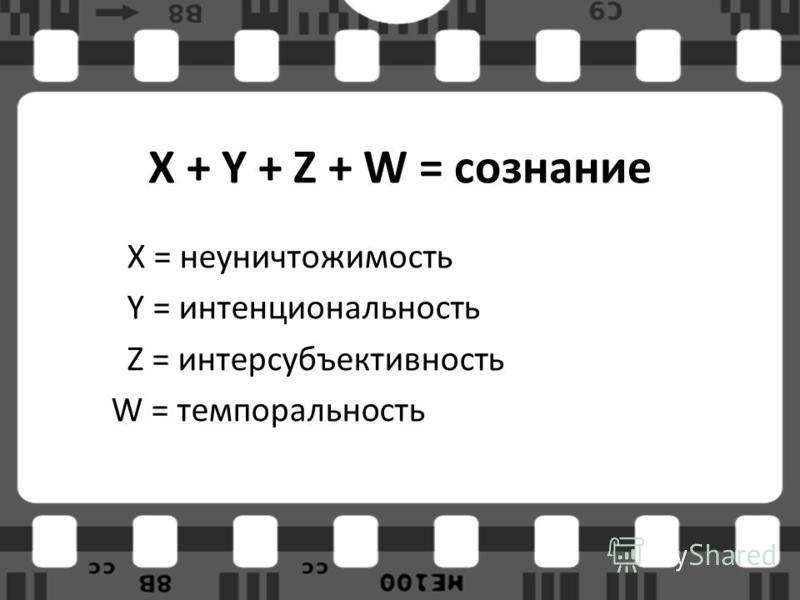 X + Y + Z + W = сознание X = неуничтожимость Y = интенциональность Z = интерсубъективность W = темпоральность