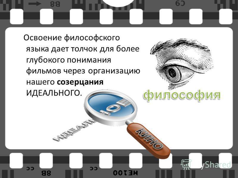 Освоение философского языка дает толчок для более глубокого понимания фильмов через организацию нашего созерцания ИДЕАЛЬНОГО.