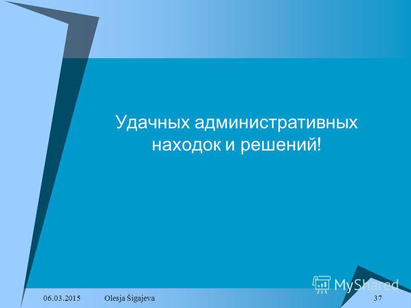 06.03.2015Olesja Šigajeva 37 Удачных административных находок и решений!