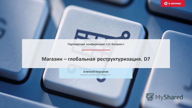 Алексей Кирсанов ведущий разработчик «1С-Битрикс» Магазин – глобальная реструктуризация. D7 Партнерская конференция «1С-Битрикс»