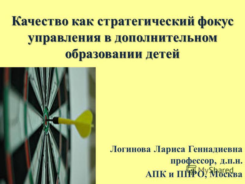 Качество как стратегический фокус управления в дополнительном образовании детей Логинова Лариса Геннадиевна профессор, д.п.н. АПК и ППРО, Москва