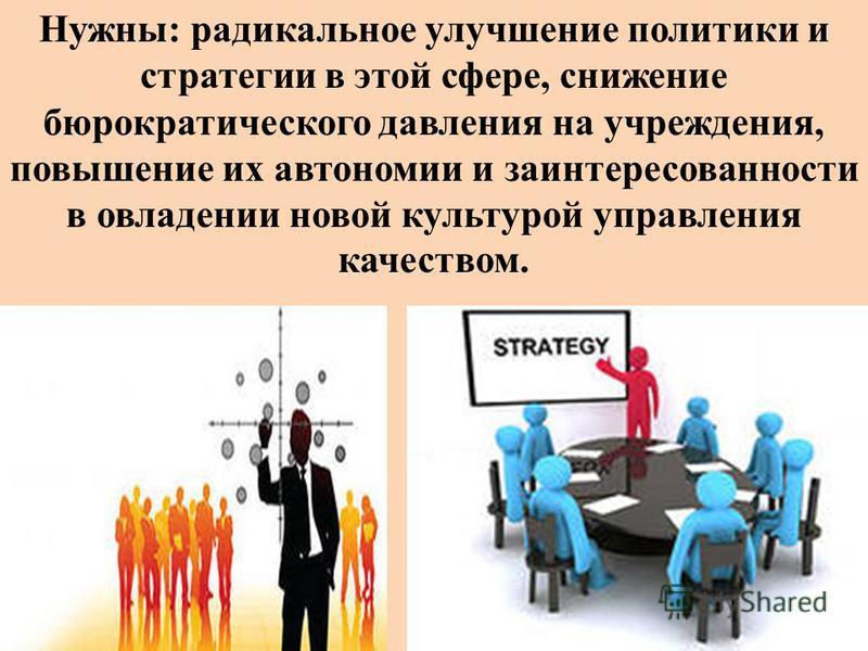 Нужны: радикальное улучшение политики и стратегии в этой сфере, снижение бюрократического давления на учреждения, повышение их автономии и заинтересованности в овладении новой культурой управления качеством.