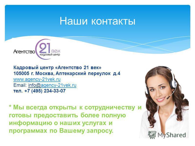 Наши контакты Кадровый центр «Агентство 21 век» 105005 г. Москва, Аптекарский переулок д.4 www.agency-21vek.ru Email: info@agency-21vek.ruagency-21vek.ru тел. +7 (495) 234-33-07 * Мы всегда открыты к сотрудничеству и готовы предоставить более полную