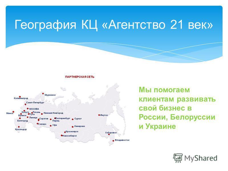 Мы помогаем клиентам развивать свой бизнес в России, Белоруссии и Украине География КЦ «Агентство 21 век»