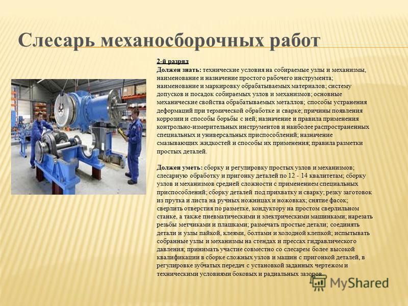 Слесарь механосборочных работ 2-й разряд Должен знать: технические условия на собираемые узлы и механизмы, наименование и назначение простого рабочего инструмента; наименование и маркировку обрабатываемых материалов; систему допусков и посадок собира