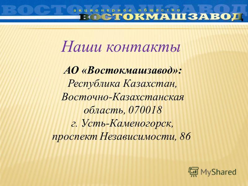 АО «Востокмашзавод»: Республика Казахстан, Восточно-Казахстанская область, 070018 г. Усть-Каменогорск, проспект Независимости, 86 Наши контакты