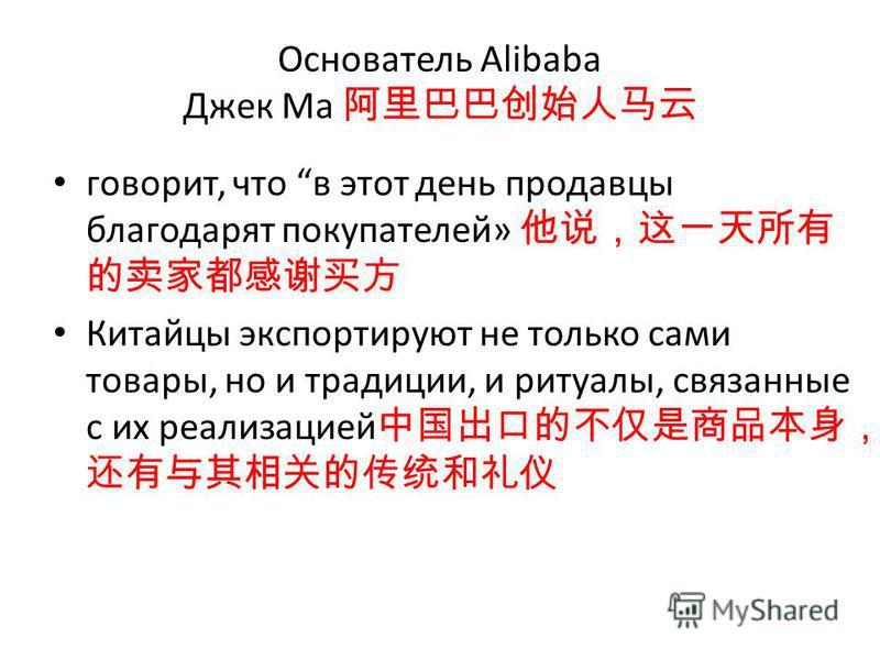 Основатель Alibaba Джек Ма говорит, что в этот день продавцы благодарят покупателей» Китайцы экспортируют не только сами товары, но и традиции, и ритуалы, связанные с их реализацией