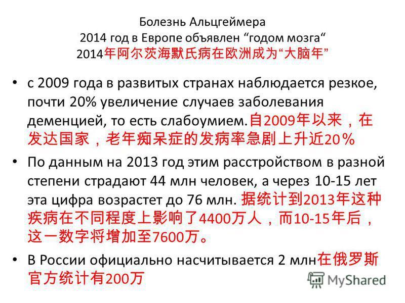 Болезнь Альцгеймера 2014 год в Европе объявлен годом мозга 2014 с 2009 года в развитых странах наблюдается резкое, почти 20% увеличение случаев заболевания деменцией, то есть слабоумием. 2009 20 По данным на 2013 год этим расстройством в разной степе