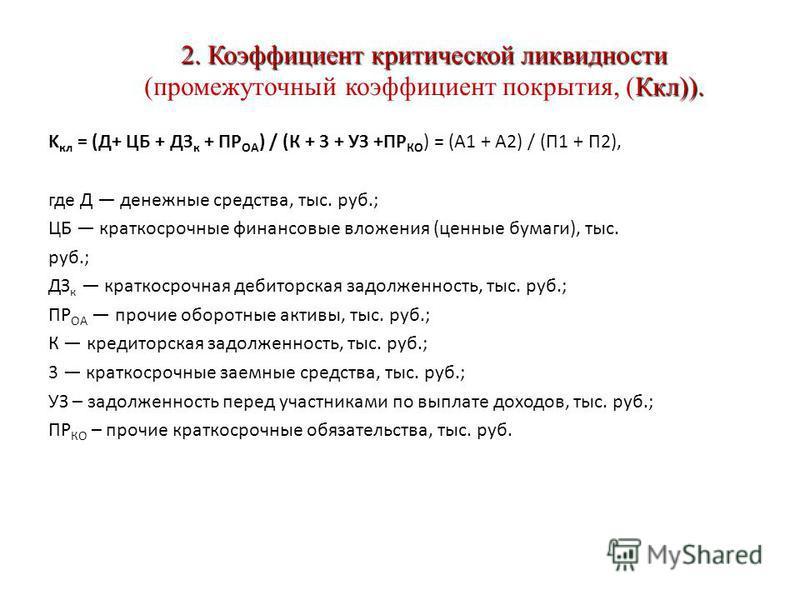 2. Коэффициент критической ликвидности Ккл)). 2. Коэффициент критической ликвидности (промежуточный коэффициент покрытия, (Ккл)). K кл = ( Д + ЦБ + ДЗ к + ПР ОА ) / ( К + 3 + УЗ + ПР КО ) = ( А 1 + А 2) / ( П 1 + П 2), где Д денежные средства, тыс. р