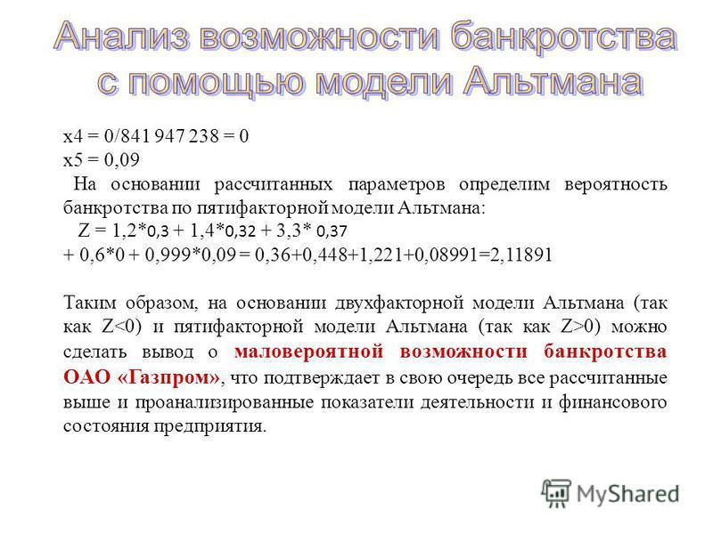 x4 = 0/841 947 238 = 0 x5 = 0,09 На основании рассчитанных параметров определим вероятность банкротства по пятифакторной модели Альтмана: Z = 1,2* 0,3 + 1,4* 0,32 + 3,3* 0,37 + 0,6*0 + 0,999*0,09 = 0,36+0,448+1,221+0,08991=2,11891 Таким образом, на о