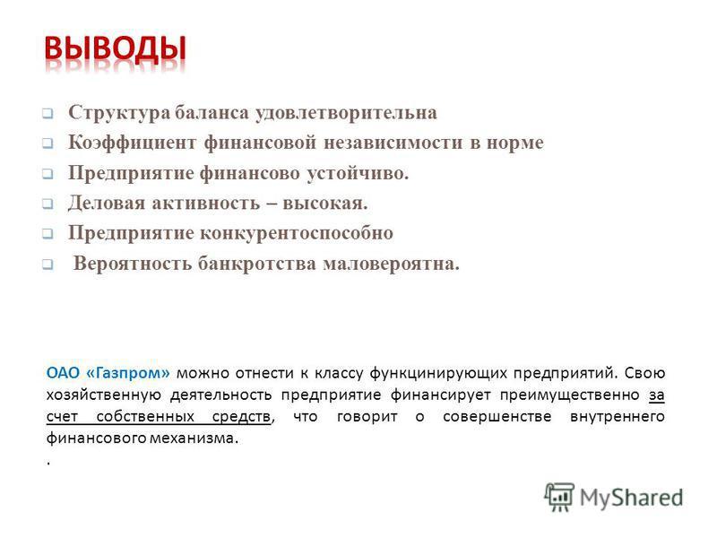 Структура баланса удовлетворительна Коэффициент финансовой независимости в норме Предприятие финансово устойчиво. Деловая активность – высокая. Предприятие конкурентоспособно Вероятность банкротства маловероятна. ОАО « Газпром » можно отнести к класс