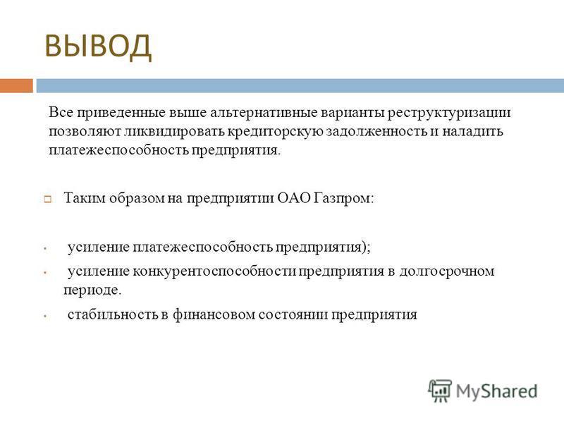 ВЫВОД Все приведенные выше альтернативные варианты реструктуризации позволяют ликвидировать кредиторскую задолженность и наладить платежеспособность предприятия. Таким образом на предприятии ОАО Газпром: усиление платежеспособность предприятия); усил