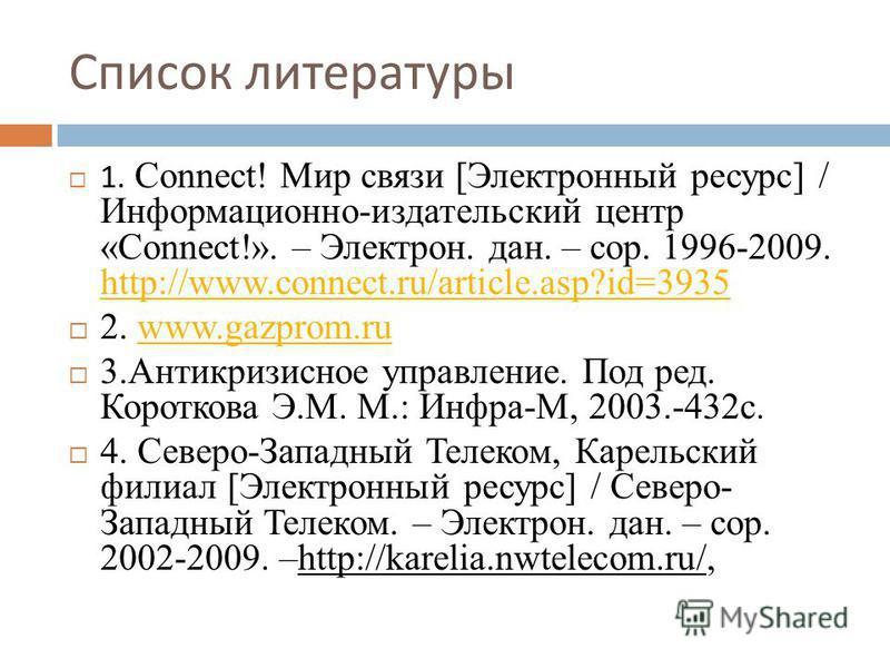 Список литературы 1. Connect! Мир связи [Электронный ресурс] / Информационно-издательский центр «Connect!». – Электрон. дан. – сор. 1996-2009. http://www.connect.ru/article.asp?id=3935 http://www.connect.ru/article.asp?id=3935 2. www.gazprom.ruwww.ga