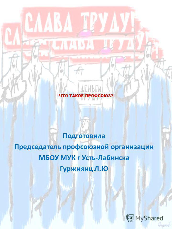 ЧТО ТАКОЕ ПРОФСОЮЗ? Подготовила Председатель профсоюзной организации МБОУ МУК г Усть-Лабинска Гуржиянц Л.Ю
