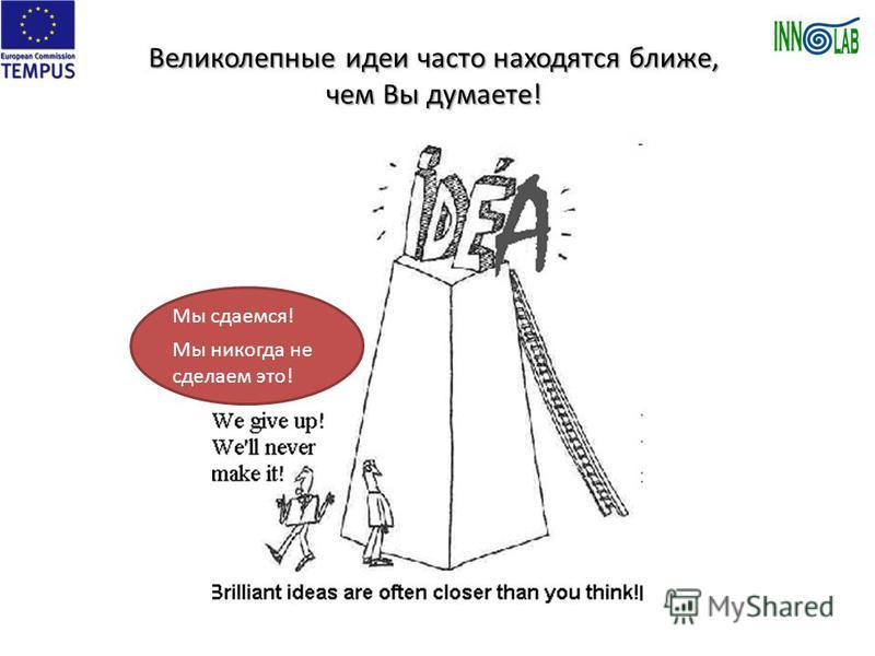 Великолепные идеи часто находятся ближе, чем Вы думаете! Мы сдаемся! Мы никогда не сделаем это!